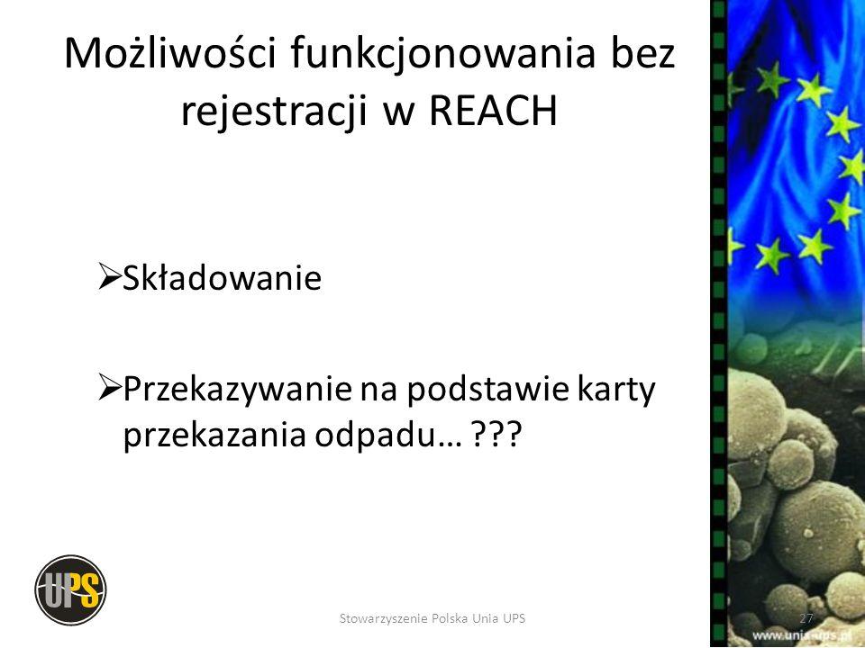 Możliwości funkcjonowania bez rejestracji w REACH Składowanie Przekazywanie na podstawie karty przekazania odpadu… ??? 27Stowarzyszenie Polska Unia UP
