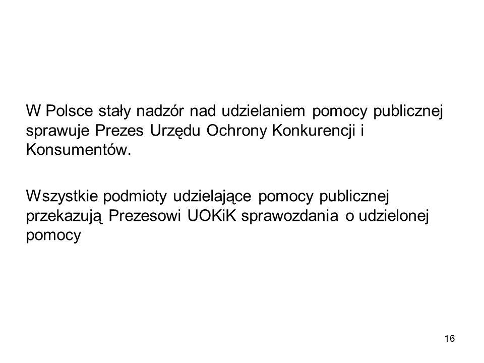 W Polsce stały nadzór nad udzielaniem pomocy publicznej sprawuje Prezes Urzędu Ochrony Konkurencji i Konsumentów. Wszystkie podmioty udzielające pomoc