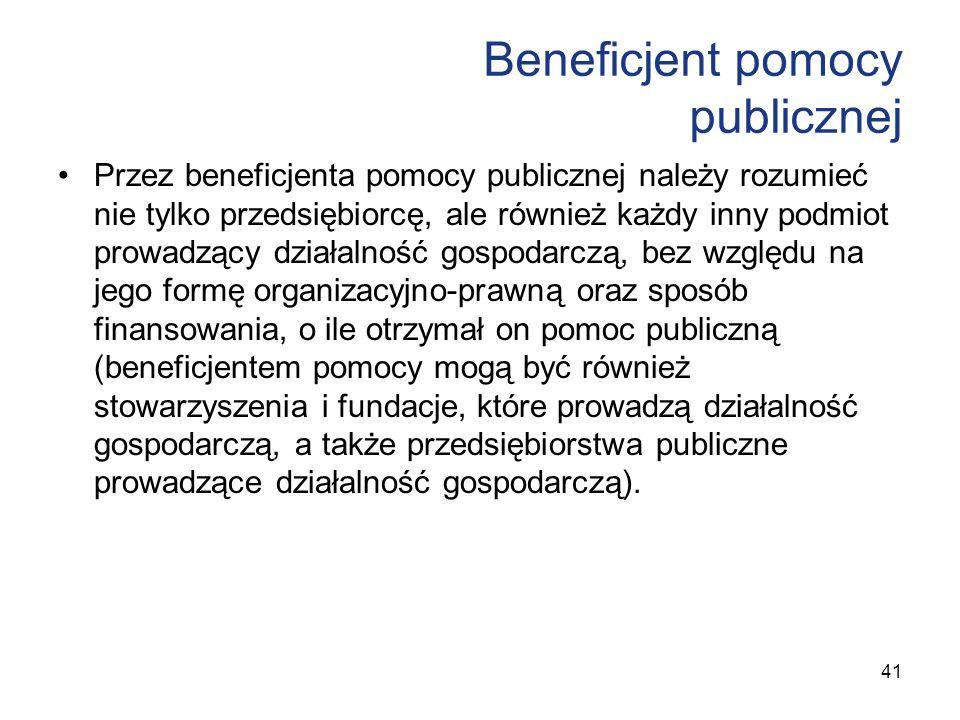 Beneficjent pomocy publicznej Przez beneficjenta pomocy publicznej należy rozumieć nie tylko przedsiębiorcę, ale również każdy inny podmiot prowadzący