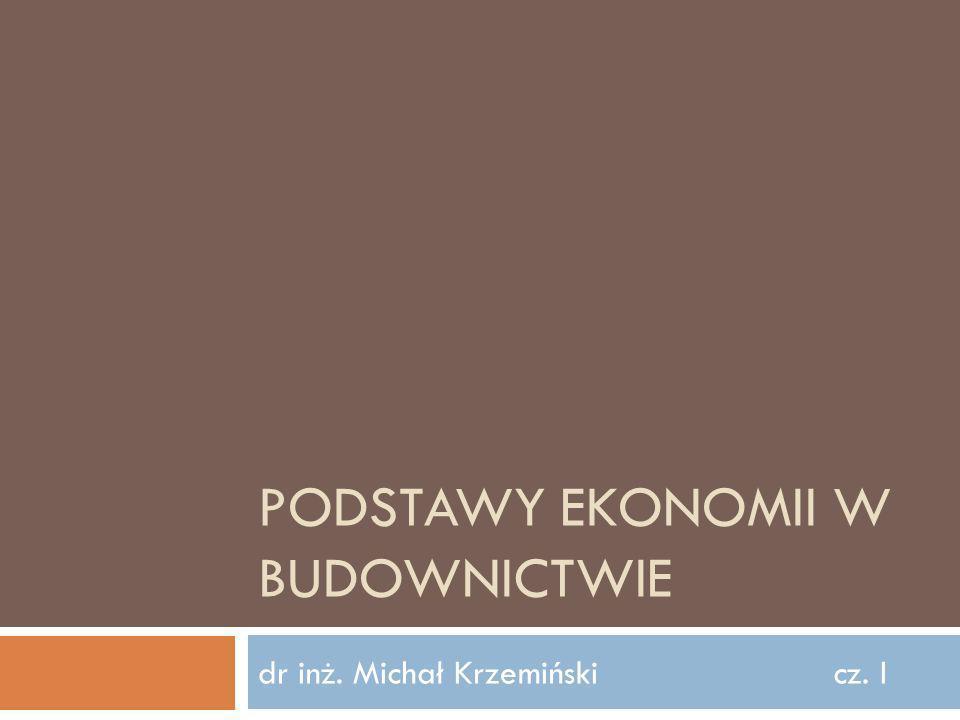 PODSTAWY EKONOMII W BUDOWNICTWIE dr inż. Michał Krzemińskicz. I