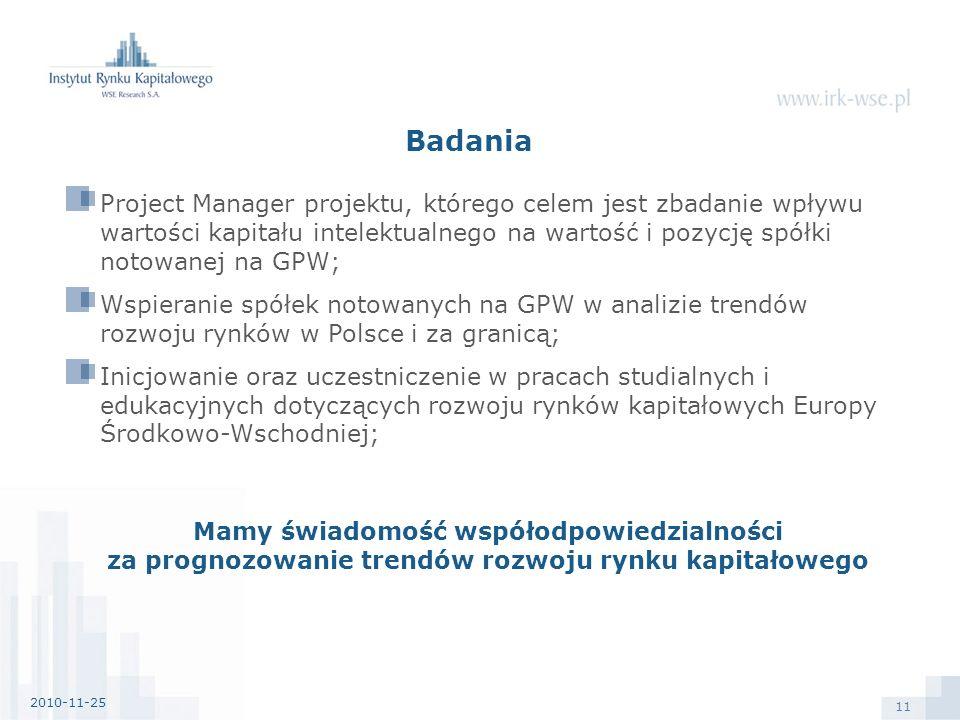 11 Badania Project Manager projektu, którego celem jest zbadanie wpływu wartości kapitału intelektualnego na wartość i pozycję spółki notowanej na GPW; Wspieranie spółek notowanych na GPW w analizie trendów rozwoju rynków w Polsce i za granicą; Inicjowanie oraz uczestniczenie w pracach studialnych i edukacyjnych dotyczących rozwoju rynków kapitałowych Europy Środkowo-Wschodniej; Mamy świadomość współodpowiedzialności za prognozowanie trendów rozwoju rynku kapitałowego 2010-11-25