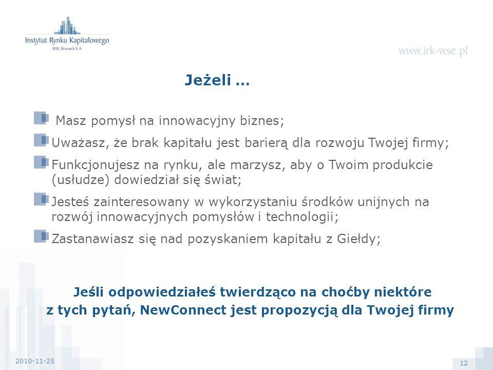 12 2010-11-25 Masz pomysł na innowacyjny biznes; Uważasz, że brak kapitału jest barierą dla rozwoju Twojej firmy; Funkcjonujesz na rynku, ale marzysz, aby o Twoim produkcie (usłudze) dowiedział się świat; Jesteś zainteresowany w wykorzystaniu środków unijnych na rozwój innowacyjnych pomysłów i technologii; Zastanawiasz się nad pozyskaniem kapitału z Giełdy; Jeśli odpowiedziałeś twierdząco na choćby niektóre z tych pytań, NewConnect jest propozycją dla Twojej firmy Jeżeli …