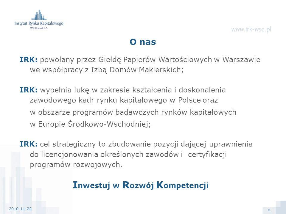 6 IRK: powołany przez Giełdę Papierów Wartościowych w Warszawie we współpracy z Izbą Domów Maklerskich; IRK: wypełnia lukę w zakresie kształcenia i doskonalenia zawodowego kadr rynku kapitałowego w Polsce oraz w obszarze programów badawczych rynków kapitałowych w Europie Środkowo-Wschodniej; IRK: cel strategiczny to zbudowanie pozycji dającej uprawnienia do licencjonowania określonych zawodów i certyfikacji programów rozwojowych.