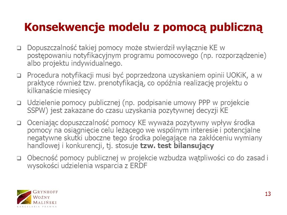 13 Konsekwencje modelu z pomocą publiczną Dopuszczalność takiej pomocy może stwierdził wyłącznie KE w postępowaniu notyfikacyjnym programu pomocowego (np.