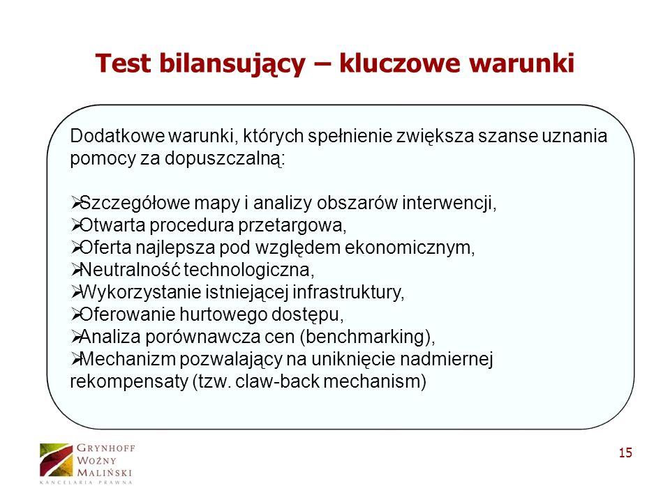 15 Test bilansujący – kluczowe warunki Dodatkowe warunki, których spełnienie zwiększa szanse uznania pomocy za dopuszczalną: Szczegółowe mapy i analizy obszarów interwencji, Otwarta procedura przetargowa, Oferta najlepsza pod względem ekonomicznym, Neutralność technologiczna, Wykorzystanie istniejącej infrastruktury, Oferowanie hurtowego dostępu, Analiza porównawcza cen (benchmarking), Mechanizm pozwalający na uniknięcie nadmiernej rekompensaty (tzw.