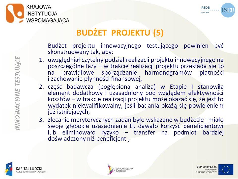 BUDŻET PROJEKTU (5) Budżet projektu innowacyjnego testującego powinien być skonstruowany tak, aby: 1.uwzględniał czytelny podział realizacji projektu
