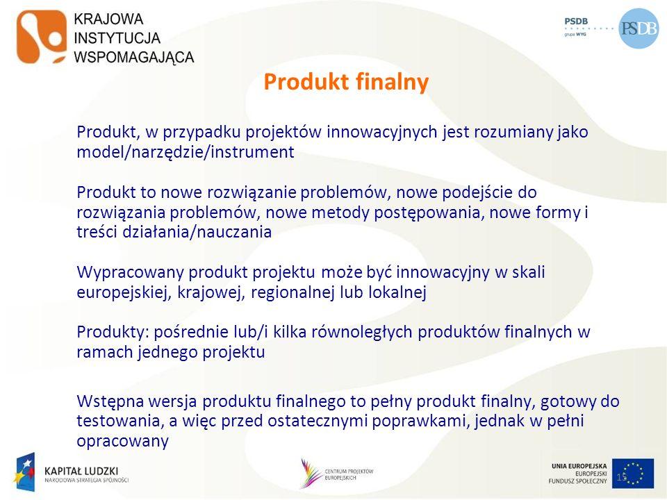 15 Produkt finalny Produkt, w przypadku projektów innowacyjnych jest rozumiany jako model/narzędzie/instrument Produkt to nowe rozwiązanie problemów,