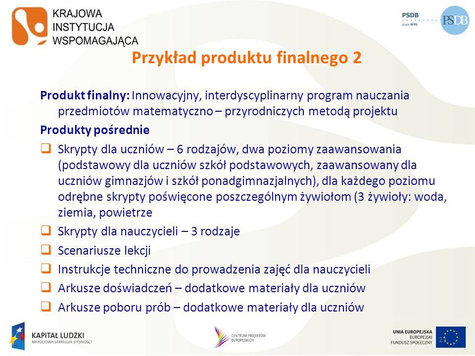 21 Przykład produktu finalnego 2 Produkt finalny: Innowacyjny, interdyscyplinarny program nauczania przedmiotów matematyczno – przyrodniczych metodą p