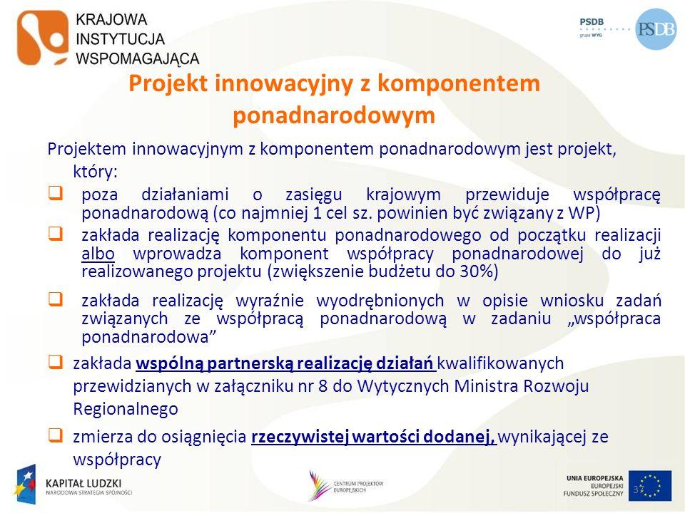 37 Projekt innowacyjny z komponentem ponadnarodowym Projektem innowacyjnym z komponentem ponadnarodowym jest projekt, który: poza działaniami o zasięg