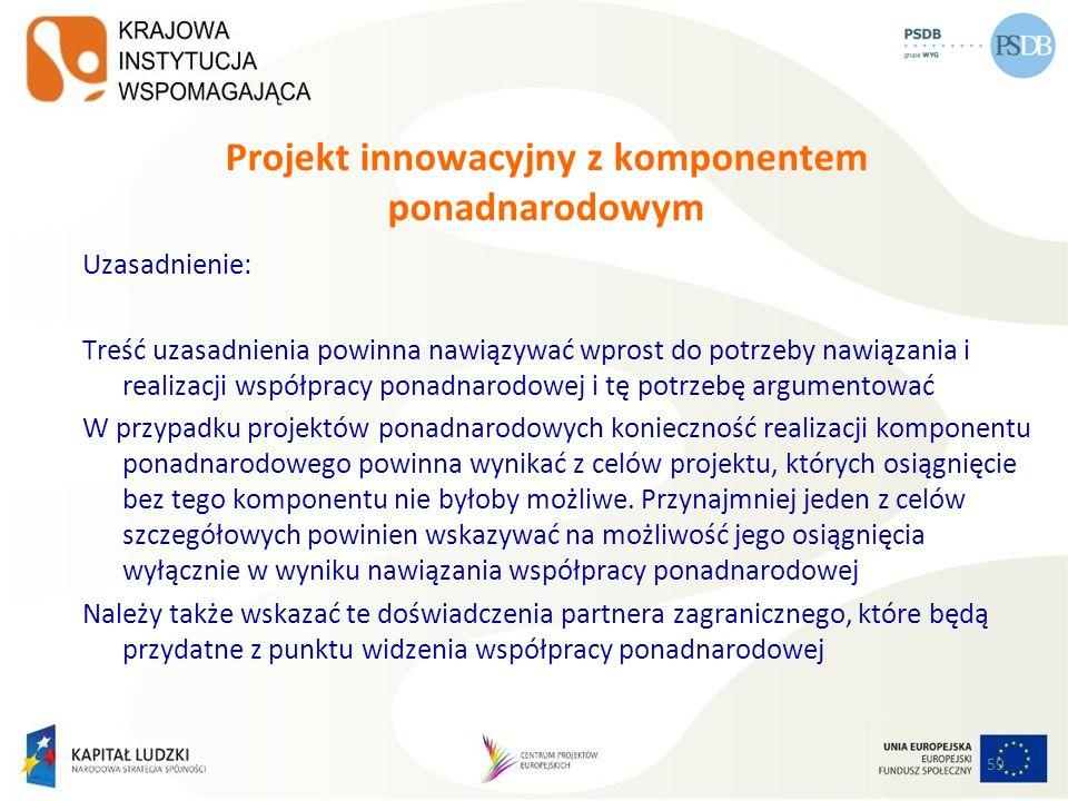 59 Projekt innowacyjny z komponentem ponadnarodowym Uzasadnienie: Treść uzasadnienia powinna nawiązywać wprost do potrzeby nawiązania i realizacji wsp