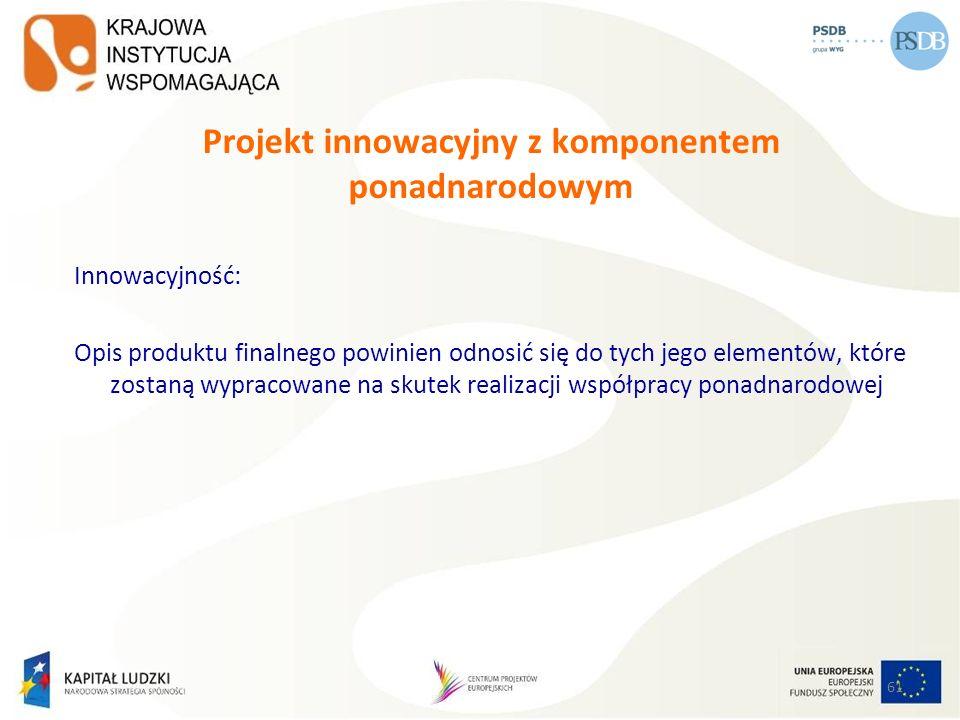 61 Projekt innowacyjny z komponentem ponadnarodowym Innowacyjność: Opis produktu finalnego powinien odnosić się do tych jego elementów, które zostaną