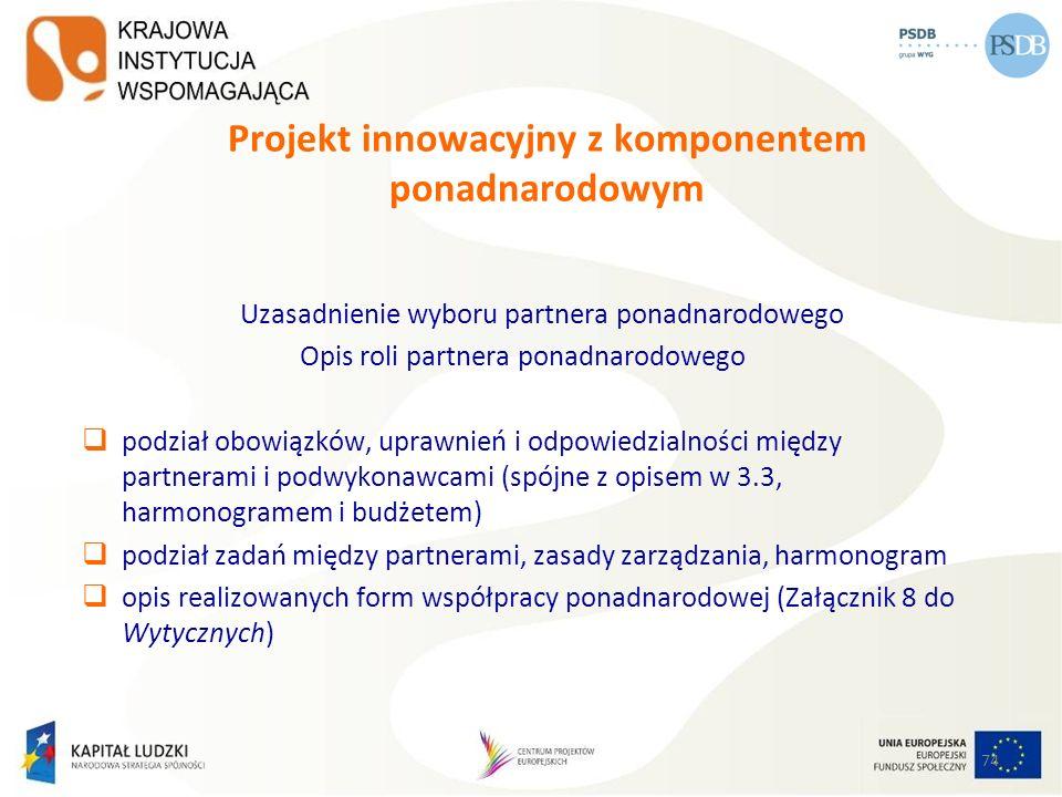 74 Projekt innowacyjny z komponentem ponadnarodowym Uzasadnienie wyboru partnera ponadnarodowego Opis roli partnera ponadnarodowego podział obowiązków