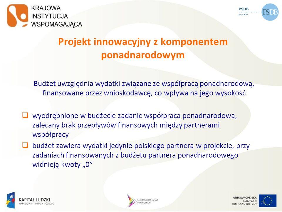76 Projekt innowacyjny z komponentem ponadnarodowym Budżet uwzględnia wydatki związane ze współpracą ponadnarodową, finansowane przez wnioskodawcę, co