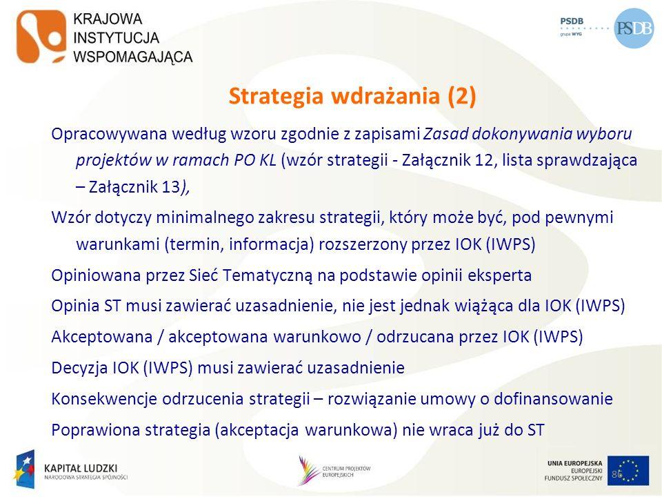 86 Strategia wdrażania (2) Opracowywana według wzoru zgodnie z zapisami Zasad dokonywania wyboru projektów w ramach PO KL (wzór strategii - Załącznik