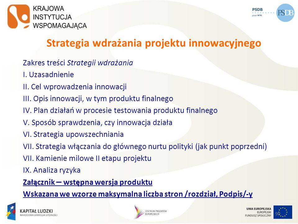 90 Strategia wdrażania projektu innowacyjnego Zakres treści Strategii wdrażania I. Uzasadnienie II. Cel wprowadzenia innowacji III. Opis innowacji, w