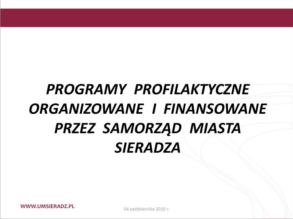 PROGRAMY PROFILAKTYCZNE ORGANIZOWANE I FINANSOWANE PRZEZ SAMORZĄD MIASTA SIERADZA 04 października 2010 r.