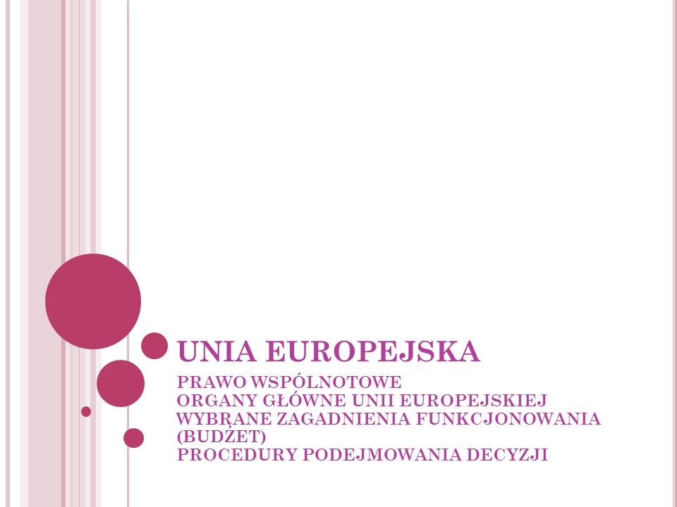 UNIA EUROPEJSKA PRAWO WSPÓLNOTOWE ORGANY GŁÓWNE UNII EUROPEJSKIEJ WYBRANE ZAGADNIENIA FUNKCJONOWANIA (BUDŻET) PROCEDURY PODEJMOWANIA DECYZJI