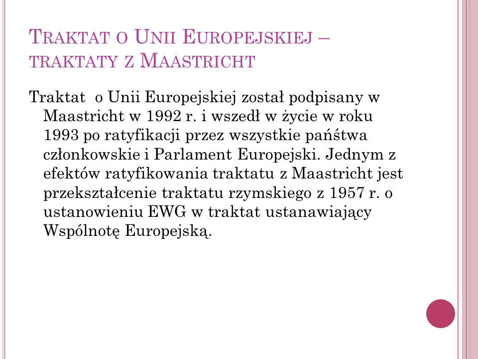 T RAKTAT O U NII E UROPEJSKIEJ – TRAKTATY Z M AASTRICHT Traktat o Unii Europejskiej został podpisany w Maastricht w 1992 r. i wszedł w życie w roku 19