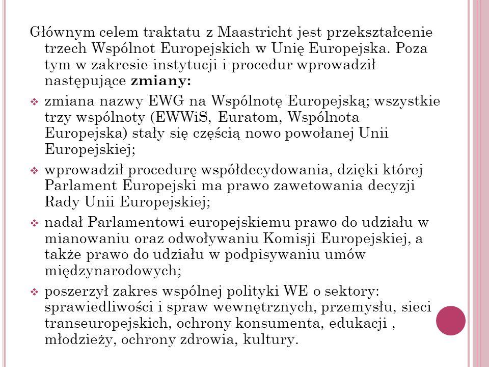 Głównym celem traktatu z Maastricht jest przekształcenie trzech Wspólnot Europejskich w Unię Europejska. Poza tym w zakresie instytucji i procedur wpr