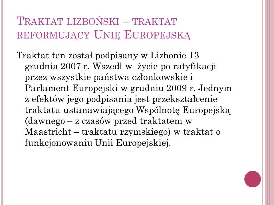 T RAKTAT LIZBOŃSKI – TRAKTAT REFORMUJĄCY U NIĘ E UROPEJSKĄ Traktat ten został podpisany w Lizbonie 13 grudnia 2007 r. Wszedł w życie po ratyfikacji pr