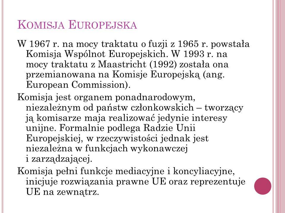 K OMISJA E UROPEJSKA W 1967 r. na mocy traktatu o fuzji z 1965 r. powstała Komisja Wspólnot Europejskich. W 1993 r. na mocy traktatu z Maastricht (199