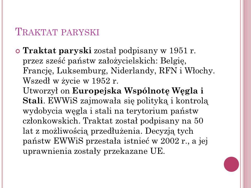 T RAKTAT PARYSKI Traktat paryski został podpisany w 1951 r. przez sześć państw założycielskich: Belgię, Francję, Luksemburg, Niderlandy, RFN i Włochy.