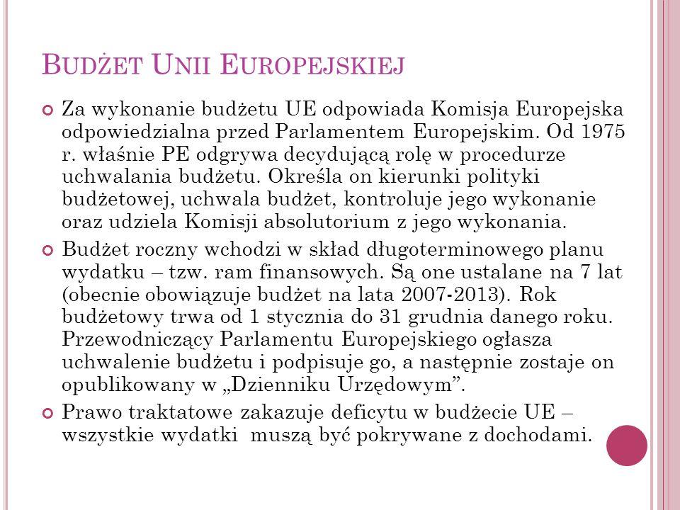 B UDŻET U NII E UROPEJSKIEJ Za wykonanie budżetu UE odpowiada Komisja Europejska odpowiedzialna przed Parlamentem Europejskim. Od 1975 r. właśnie PE o