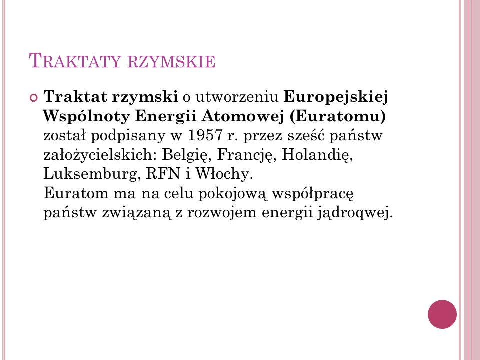 T RAKTATY RZYMSKIE Traktat rzymski o utworzeniu Europejskiej Wspólnoty Energii Atomowej (Euratomu) został podpisany w 1957 r. przez sześć państw założ