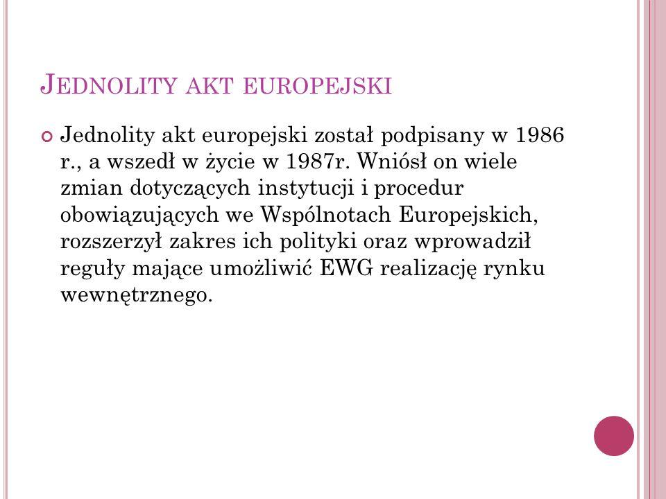 J EDNOLITY AKT EUROPEJSKI Jednolity akt europejski został podpisany w 1986 r., a wszedł w życie w 1987r. Wniósł on wiele zmian dotyczących instytucji