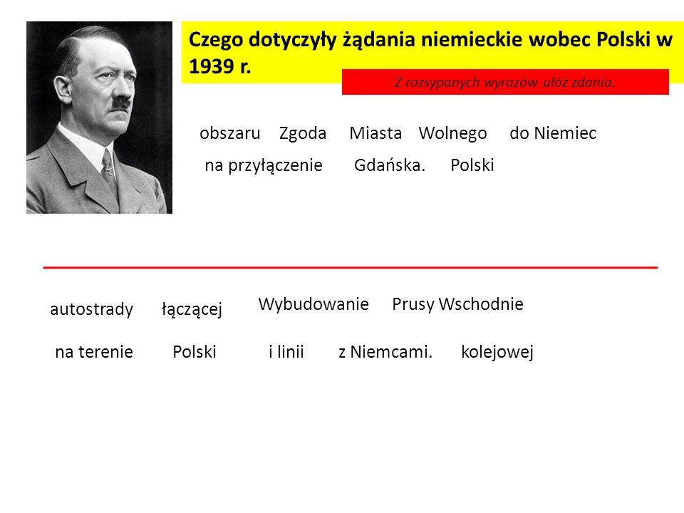 Czego dotyczyły żądania niemieckie wobec Polski w 1939 r. Zgoda na przyłączenie do NiemiecobszaruWolnegoMiasta Gdańska. Z rozsypanych wyrazów ułóż zda