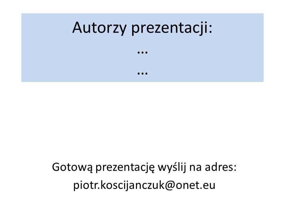 Autorzy prezentacji: … … Gotową prezentację wyślij na adres: piotr.koscijanczuk@onet.eu