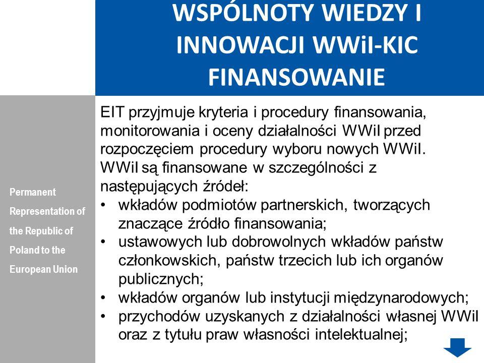 WSPÓLNOTY WIEDZY I INNOWACJI WWiI-KIC FINANSOWANIE Permanent Representation of the Republic of Poland to the European Union wkładów kapitałowych, łącznie z tymi, którymi zarządza Fundacja EIT; zapisów, darowizn i wkładów od osób fizycznych, instytucji, fundacji lub wszelkich innych podmiotów krajowych; wkładów z EIT; instrumentów finansowych, łącznie z tymi, które są finansowane z budżetu ogólnego Unii Europejskiej.
