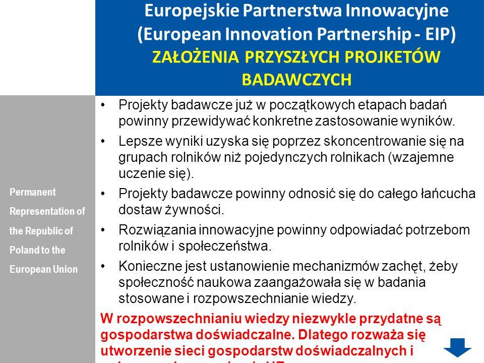 Europejskie Partnerstwa Innowacyjne (European Innovation Partnership - EIP) FINANSOWANIE Permanent Representation of the Republic of Poland to the European Union Finansowanie w oparciu o środki programu rozwoju obszarów wiejskich nie będzie wystarczające, aby objąć nim wszystkie priorytety.