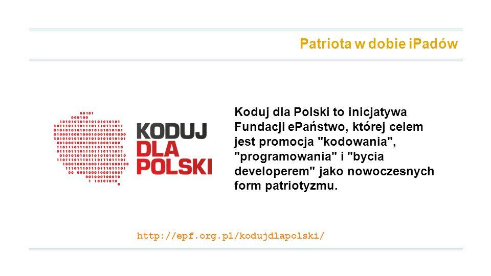 Patriota w dobie iPadów Koduj dla Polski to inicjatywa Fundacji ePaństwo, której celem jest promocja kodowania , programowania i bycia developerem jako nowoczesnych form patriotyzmu.