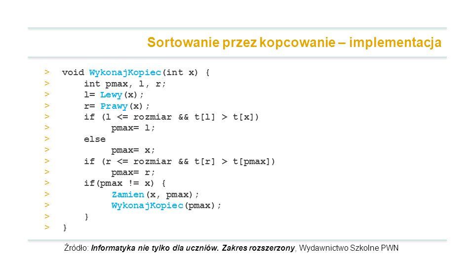 > void WykonajKopiec(int x) { > int pmax, l, r; > l= Lewy(x); > r= Prawy(x); > if (l t[x]) > pmax= l; > else > pmax= x; > if (r t[pmax]) > pmax= r; > if(pmax != x) { > Zamien(x, pmax); > WykonajKopiec(pmax); > } Sortowanie przez kopcowanie – implementacja Źródło: Informatyka nie tylko dla uczniów.