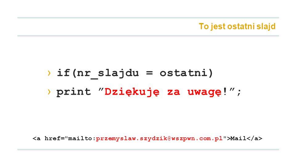 To jest ostatni slajd if(nr_slajdu = ostatni) print Dziękuję za uwagę!; Mail