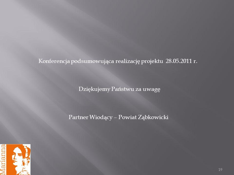 19 Konferencja podsumowująca realizację projektu 28.05.2011 r. Dziękujemy Państwu za uwagę Partner Wiodący – Powiat Ząbkowicki