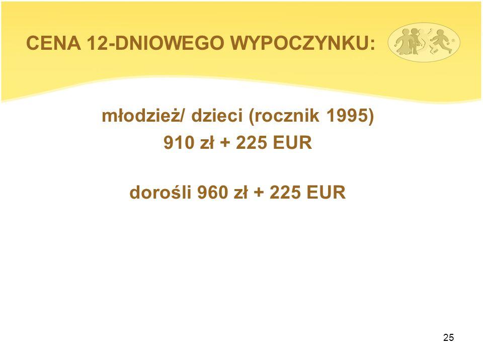 25 młodzież/ dzieci (rocznik 1995) 910 zł + 225 EUR dorośli 960 zł + 225 EUR CENA 12-DNIOWEGO WYPOCZYNKU: