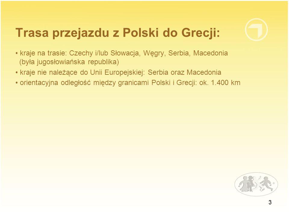 3 Trasa przejazdu z Polski do Grecji: kraje na trasie: Czechy i/lub Słowacja, Węgry, Serbia, Macedonia (była jugosłowiańska republika) kraje nie należące do Unii Europejskiej: Serbia oraz Macedonia orientacyjna odległość między granicami Polski i Grecji: ok.
