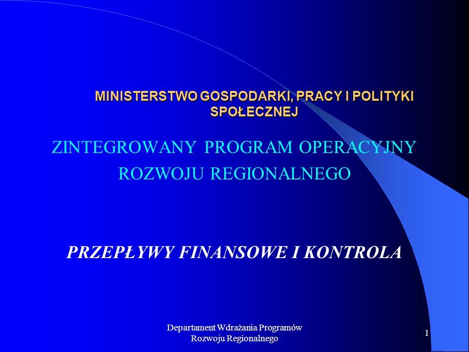 Departament Wdrażania Programów Rozwoju Regionalnego 1 MINISTERSTWO GOSPODARKI, PRACY I POLITYKI SPOŁECZNEJ ZINTEGROWANY PROGRAM OPERACYJNY ROZWOJU REGIONALNEGO PRZEPŁYWY FINANSOWE I KONTROLA