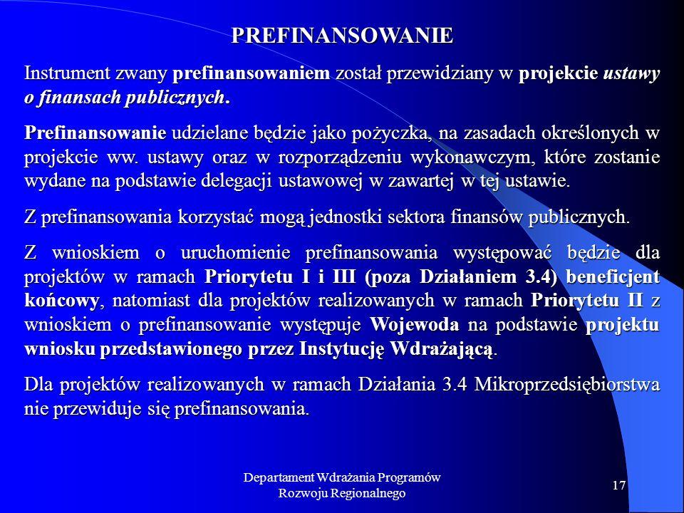 Departament Wdrażania Programów Rozwoju Regionalnego 17 PREFINANSOWANIE Instrument zwany prefinansowaniem został przewidziany w projekcie ustawy o finansach publicznych.