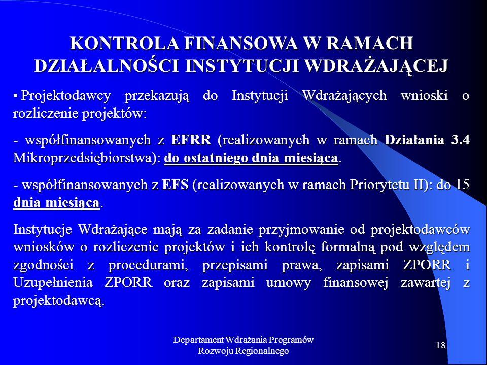 Departament Wdrażania Programów Rozwoju Regionalnego 18 KONTROLA FINANSOWA W RAMACH DZIAŁALNOŚCI INSTYTUCJI WDRAŻAJĄCEJ Projektodawcy przekazują do Instytucji Wdrażających wnioski o rozliczenie projektów: Projektodawcy przekazują do Instytucji Wdrażających wnioski o rozliczenie projektów: - współfinansowanych z EFRR (realizowanych w ramach Działania 3.4 Mikroprzedsiębiorstwa): do ostatniego dnia miesiąca.