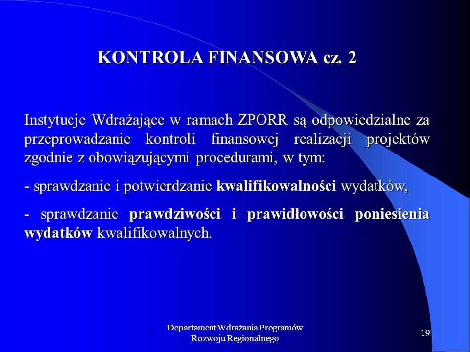 Departament Wdrażania Programów Rozwoju Regionalnego 19 KONTROLA FINANSOWA cz. 2 Instytucje Wdrażające w ramach ZPORR są odpowiedzialne za przeprowadz