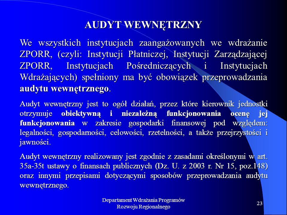 Departament Wdrażania Programów Rozwoju Regionalnego 23 AUDYT WEWNĘTRZNY We wszystkich instytucjach zaangażowanych we wdrażanie ZPORR, (czyli: Instytucji Płatniczej, Instytucji Zarządzającej ZPORR, Instytucjach Pośredniczących i Instytucjach Wdrażających) spełniony ma być obowiązek przeprowadzania audytu wewnętrznego.