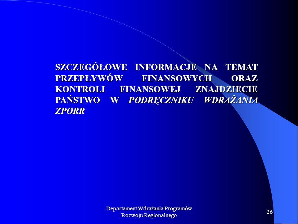 Departament Wdrażania Programów Rozwoju Regionalnego 26 SZCZEGÓŁOWE INFORMACJE NA TEMAT PRZEPŁYWÓW FINANSOWYCH ORAZ KONTROLI FINANSOWEJ ZNAJDZIECIE PAŃSTWO W PODRĘCZNIKU WDRAŻANIA ZPORR