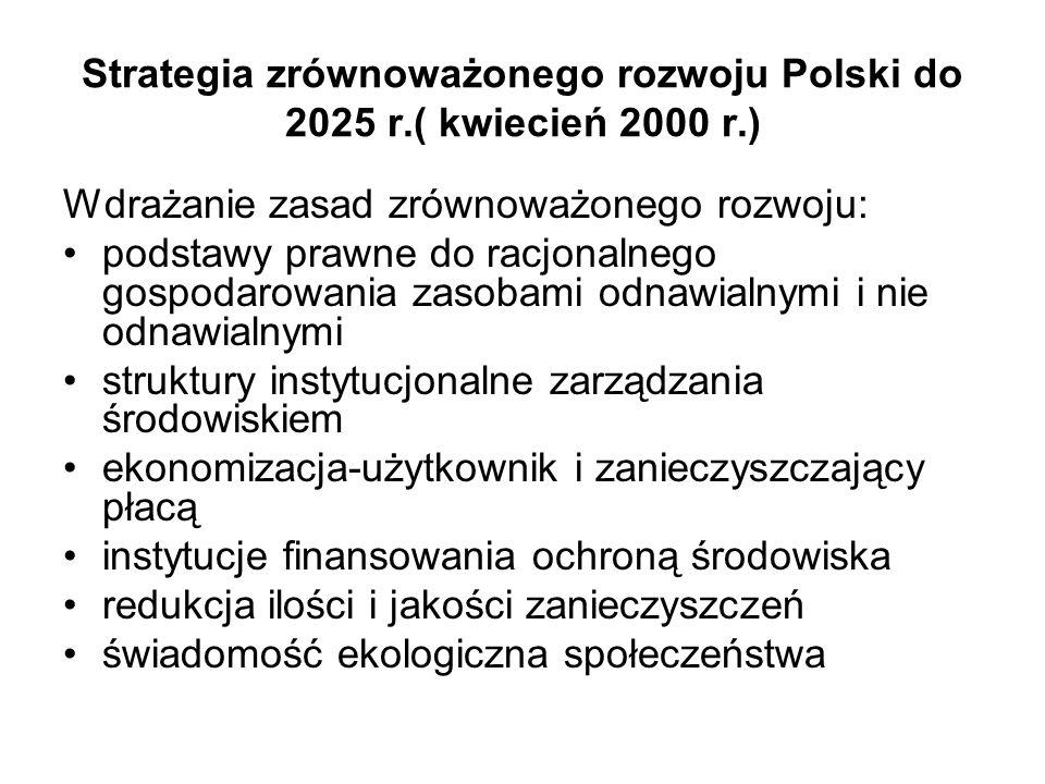 Strategia zrównoważonego rozwoju Polski do 2025 r.( kwiecień 2000 r.) Wdrażanie zasad zrównoważonego rozwoju: podstawy prawne do racjonalnego gospodarowania zasobami odnawialnymi i nie odnawialnymi struktury instytucjonalne zarządzania środowiskiem ekonomizacja-użytkownik i zanieczyszczający płacą instytucje finansowania ochroną środowiska redukcja ilości i jakości zanieczyszczeń świadomość ekologiczna społeczeństwa