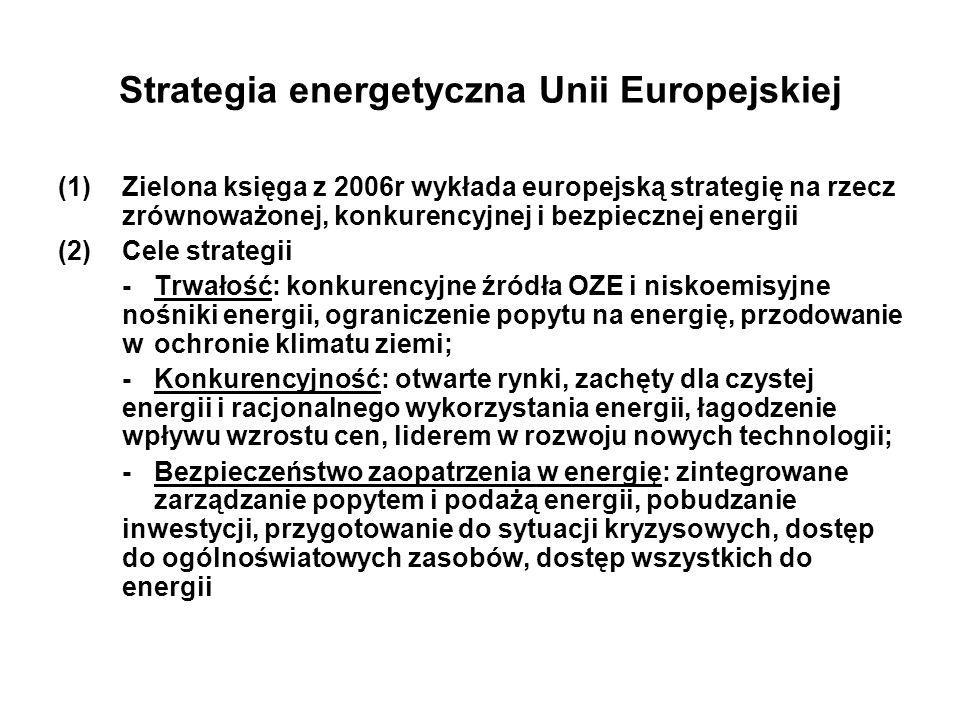 Strategia energetyczna Unii Europejskiej (1)Zielona księga z 2006r wykłada europejską strategię na rzecz zrównoważonej, konkurencyjnej i bezpiecznej energii (2)Cele strategii - Trwałość: konkurencyjne źródła OZE i niskoemisyjne nośniki energii, ograniczenie popytu na energię, przodowanie w ochronie klimatu ziemi; -Konkurencyjność: otwarte rynki, zachęty dla czystej energii i racjonalnego wykorzystania energii, łagodzenie wpływu wzrostu cen, liderem w rozwoju nowych technologii; -Bezpieczeństwo zaopatrzenia w energię: zintegrowane zarządzanie popytem i podażą energii, pobudzanie inwestycji, przygotowanie do sytuacji kryzysowych, dostęp do ogólnoświatowych zasobów, dostęp wszystkich do energii