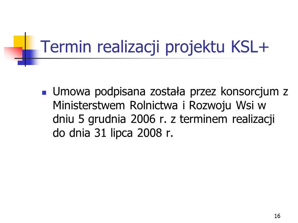 16 Termin realizacji projektu KSL+ Umowa podpisana została przez konsorcjum z Ministerstwem Rolnictwa i Rozwoju Wsi w dniu 5 grudnia 2006 r.