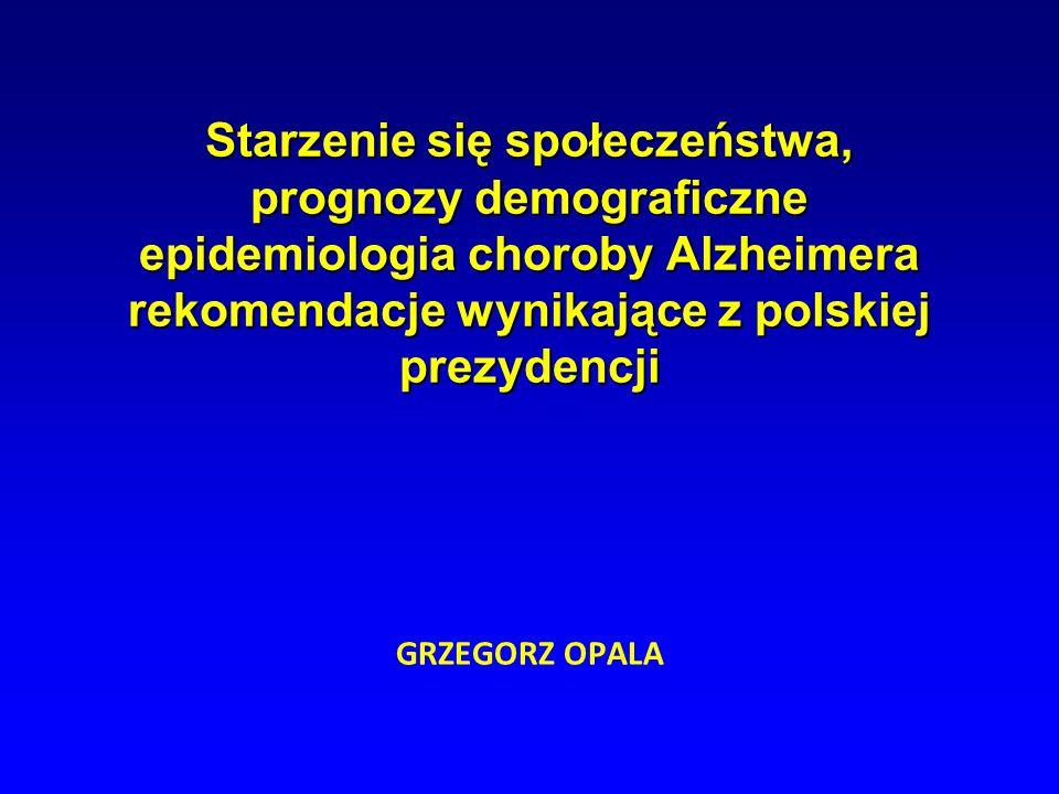 GRZEGORZ OPALA Starzenie się społeczeństwa, prognozy demograficzne epidemiologia choroby Alzheimera rekomendacje wynikające z polskiej prezydencji