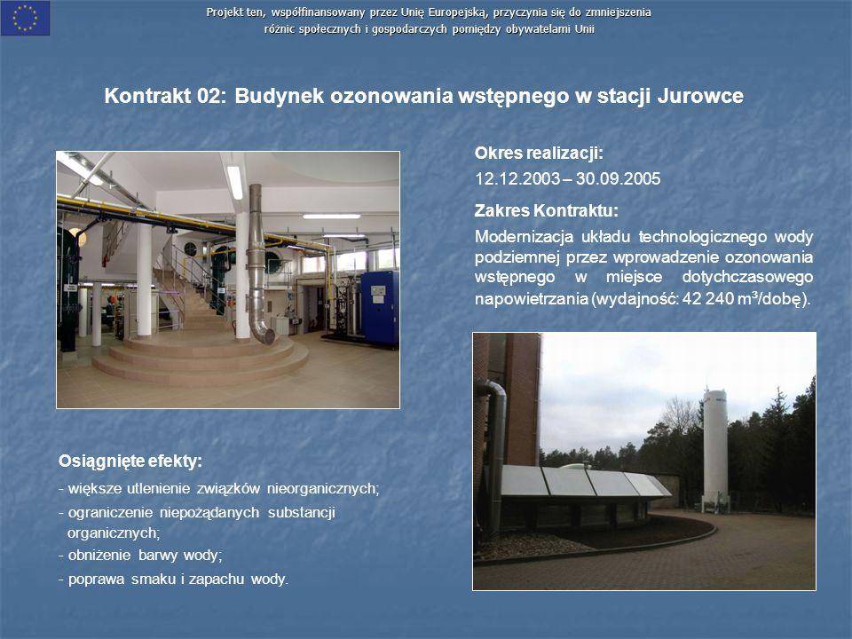 Projekt ten, współfinansowany przez Unię Europejską, przyczynia się do zmniejszenia różnic społecznych i gospodarczych pomiędzy obywatelami Unii Kontrakt 02: Budynek ozonowania wstępnego w stacji Jurowce Okres realizacji: 12.12.2003 – 30.09.2005 Zakres Kontraktu: Modernizacja układu technologicznego wody podziemnej przez wprowadzenie ozonowania wstępnego w miejsce dotychczasowego napowietrzania (wydajność: 42 240 m ³ /dobę).